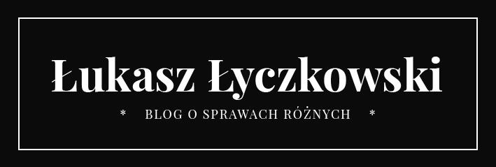 Łukasz Łyczkowski – Blog o sprawach różnych
